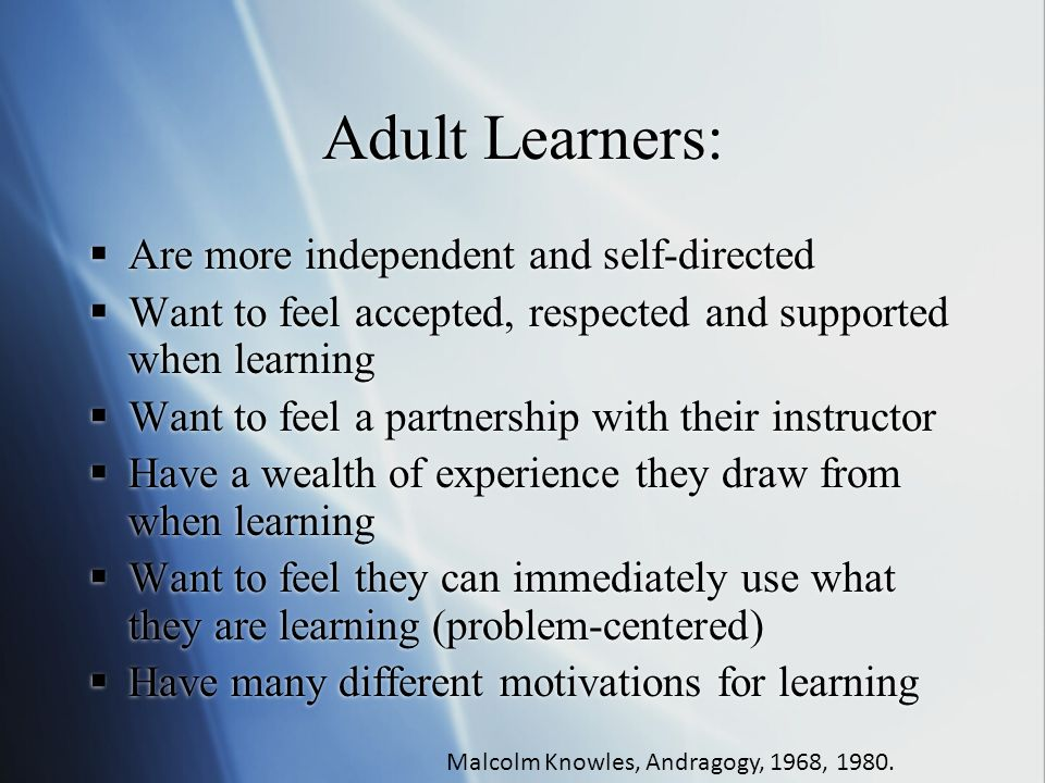 Adult Learners: Are more independent and self-directed Want to feel accepted, respected and supported when learning Want to feel a partnership with their instructor Have a wealth of experience they draw from when learning Want to feel they can immediately use what they are learning (problem-centered) Have many different motivations for learning Malcolm Knowles, Andragogy, 1968, 1980.