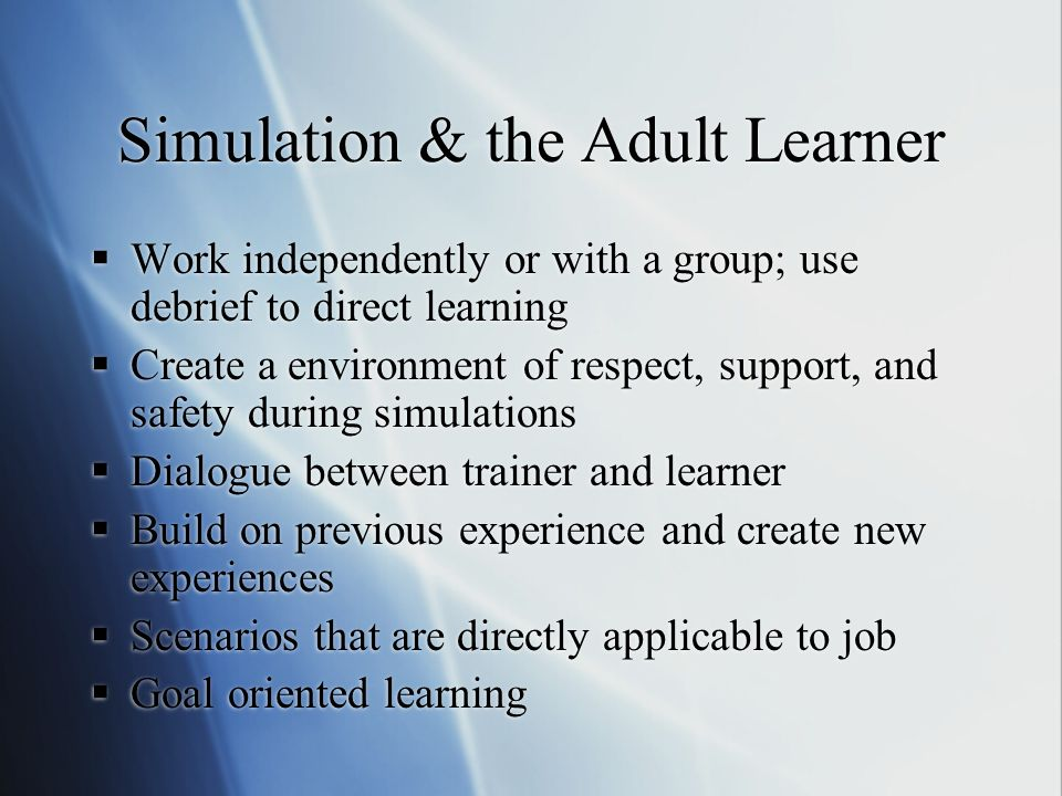 Simulation & the Adult Learner Work independently or with a group; use debrief to direct learning Create a environment of respect, support, and safety during simulations Dialogue between trainer and learner Build on previous experience and create new experiences Scenarios that are directly applicable to job Goal oriented learning