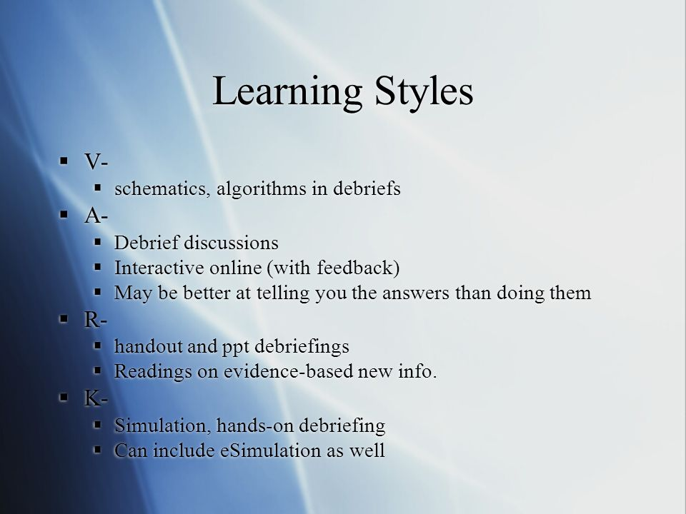 Learning Styles V- schematics, algorithms in debriefs A- Debrief discussions Interactive online (with feedback) May be better at telling you the answers than doing them R- handout and ppt debriefings Readings on evidence-based new info.