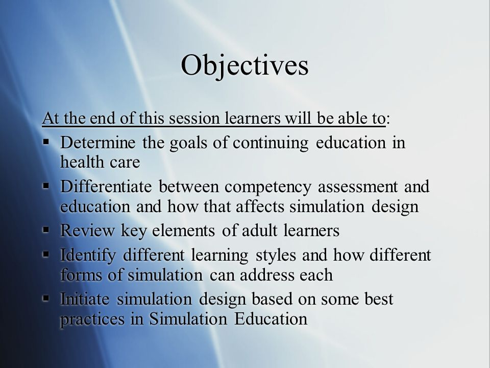 Objectives At the end of this session learners will be able to: Determine the goals of continuing education in health care Differentiate between competency assessment and education and how that affects simulation design Review key elements of adult learners Identify different learning styles and how different forms of simulation can address each Initiate simulation design based on some best practices in Simulation Education
