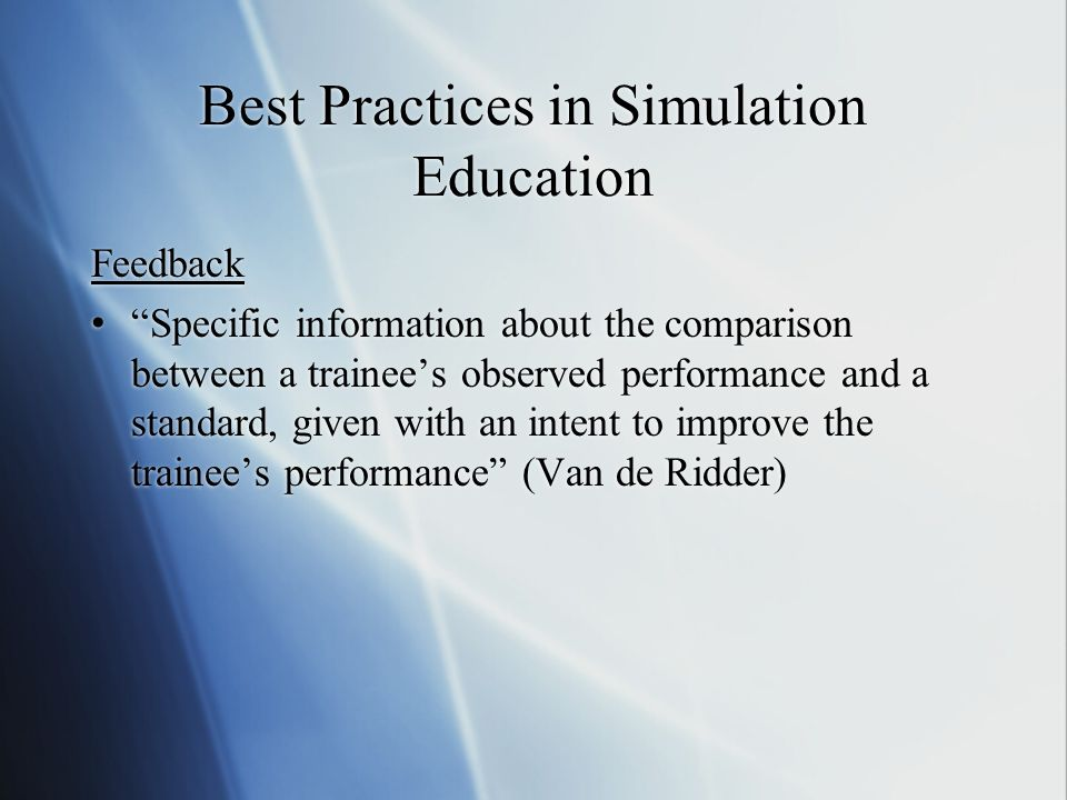 Best Practices in Simulation Education Feedback Specific information about the comparison between a trainees observed performance and a standard, given with an intent to improve the trainees performance (Van de Ridder)