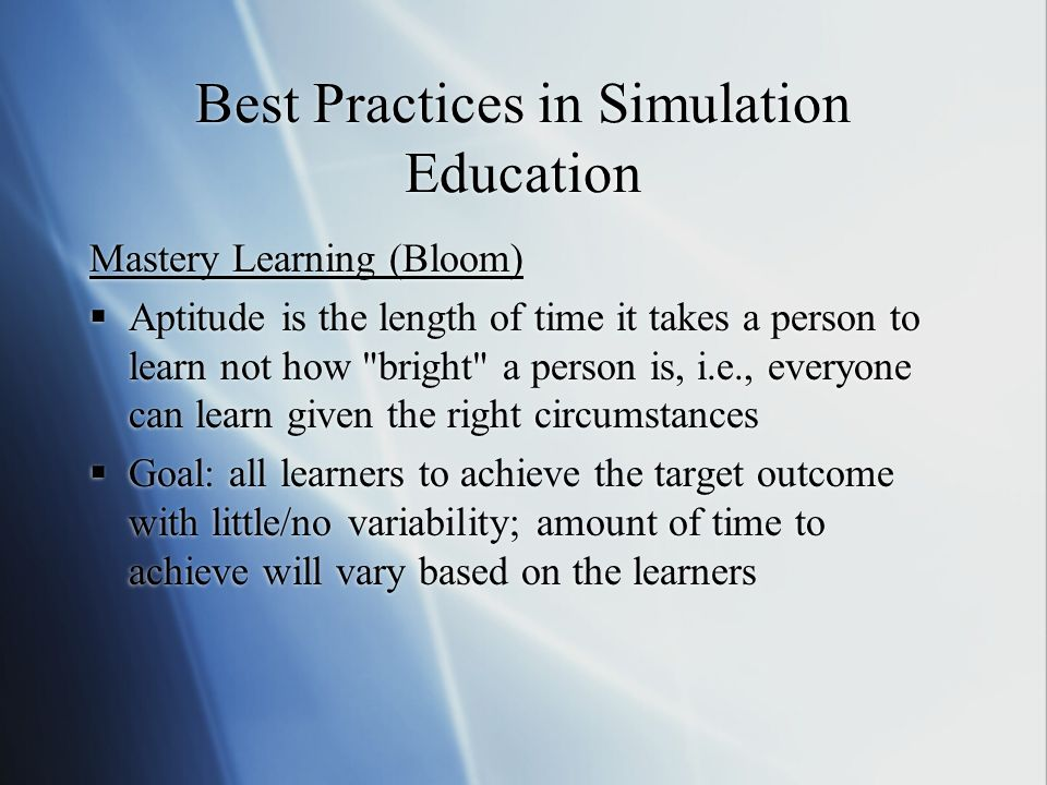 Best Practices in Simulation Education Mastery Learning (Bloom) Aptitude is the length of time it takes a person to learn not how bright a person is, i.e., everyone can learn given the right circumstances Goal: all learners to achieve the target outcome with little/no variability; amount of time to achieve will vary based on the learners