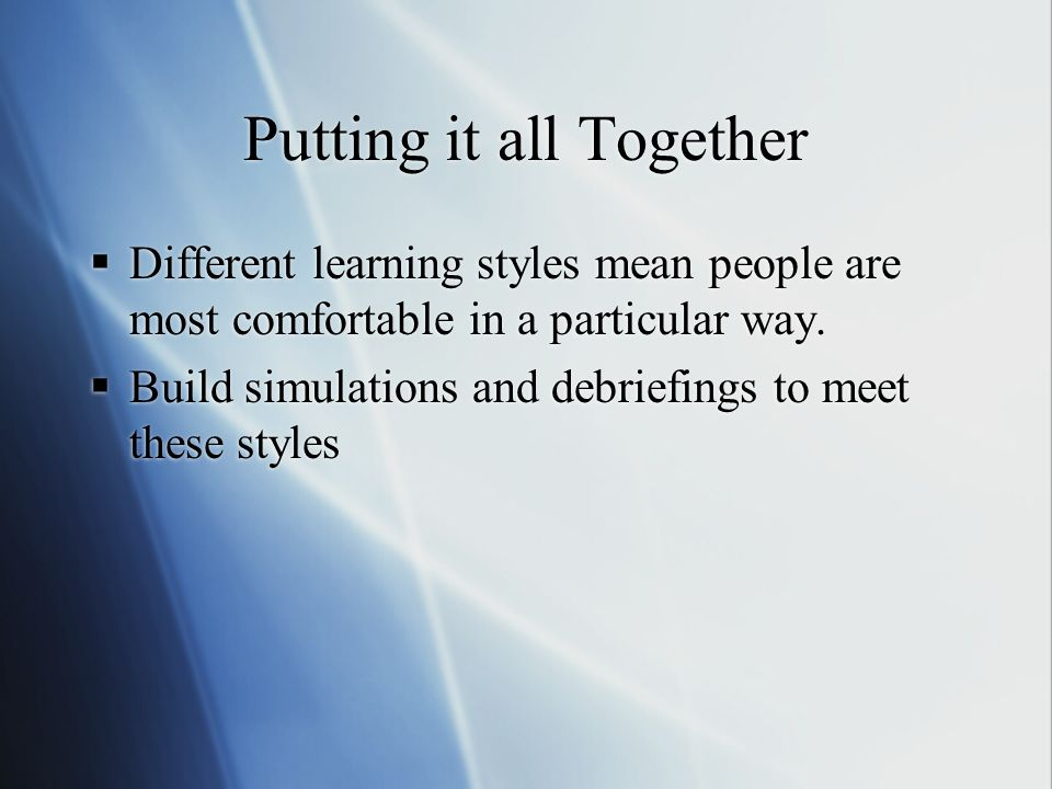 Putting it all Together Different learning styles mean people are most comfortable in a particular way.