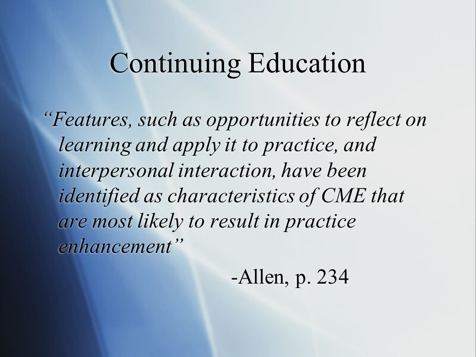 Continuing Education Features, such as opportunities to reflect on learning and apply it to practice, and interpersonal interaction, have been identified as characteristics of CME that are most likely to result in practice enhancement -Allen, p.