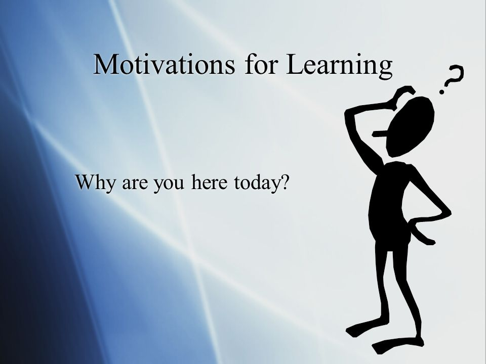 Motivations for Learning Why are you here today