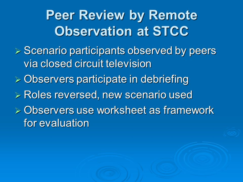 Peer Review by Remote Observation at STCC Scenario participants observed by peers via closed circuit television Scenario participants observed by peers via closed circuit television Observers participate in debriefing Observers participate in debriefing Roles reversed, new scenario used Roles reversed, new scenario used Observers use worksheet as framework for evaluation Observers use worksheet as framework for evaluation