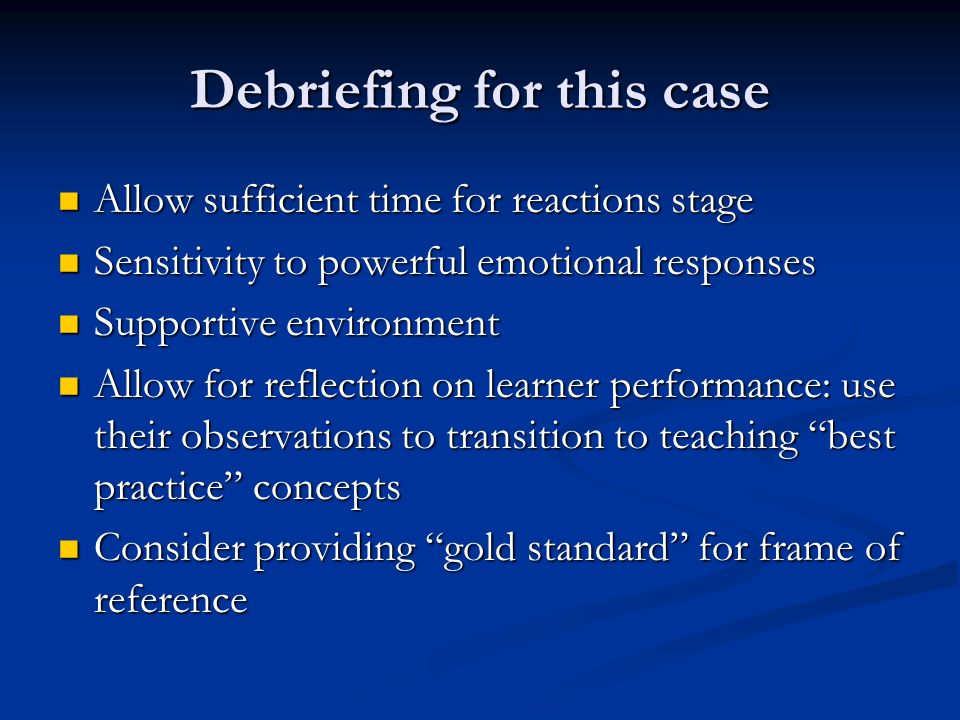 Debriefing for this case Allow sufficient time for reactions stage Allow sufficient time for reactions stage Sensitivity to powerful emotional responses Sensitivity to powerful emotional responses Supportive environment Supportive environment Allow for reflection on learner performance: use their observations to transition to teaching best practice concepts Allow for reflection on learner performance: use their observations to transition to teaching best practice concepts Consider providing gold standard for frame of reference Consider providing gold standard for frame of reference