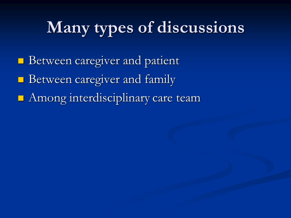 Many types of discussions Between caregiver and patient Between caregiver and patient Between caregiver and family Between caregiver and family Among interdisciplinary care team Among interdisciplinary care team