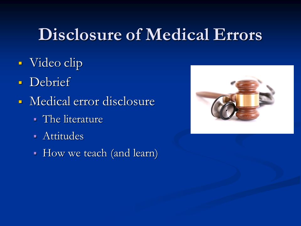 Disclosure of Medical Errors Video clip Video clip Debrief Debrief Medical error disclosure Medical error disclosure The literature The literature Attitudes Attitudes How we teach (and learn) How we teach (and learn)