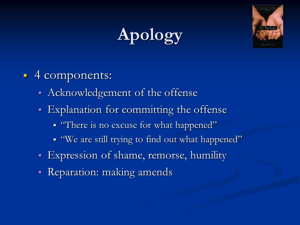 Apology 4 components: 4 components: Acknowledgement of the offense Acknowledgement of the offense Explanation for committing the offense Explanation for committing the offense There is no excuse for what happened There is no excuse for what happened We are still trying to find out what happened We are still trying to find out what happened Expression of shame, remorse, humility Expression of shame, remorse, humility Reparation: making amends Reparation: making amends