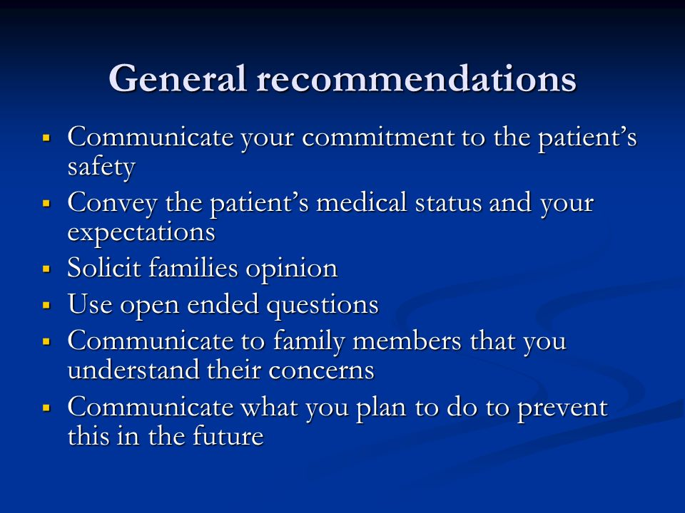 General recommendations Communicate your commitment to the patients safety Communicate your commitment to the patients safety Convey the patients medical status and your expectations Convey the patients medical status and your expectations Solicit families opinion Solicit families opinion Use open ended questions Use open ended questions Communicate to family members that you understand their concerns Communicate to family members that you understand their concerns Communicate what you plan to do to prevent this in the future Communicate what you plan to do to prevent this in the future