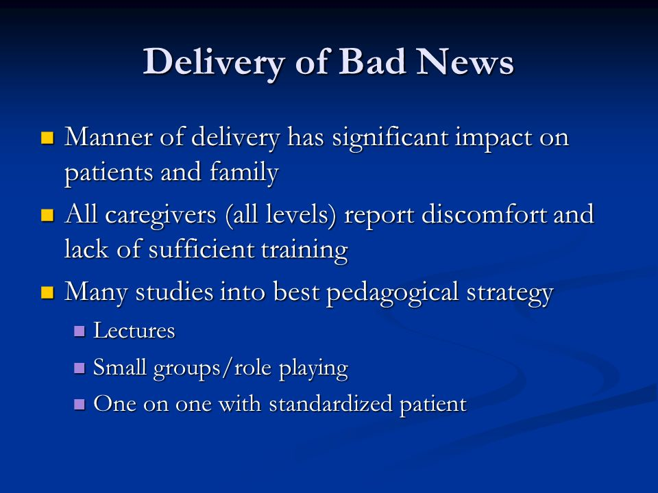Delivery of Bad News Manner of delivery has significant impact on patients and family Manner of delivery has significant impact on patients and family All caregivers (all levels) report discomfort and lack of sufficient training All caregivers (all levels) report discomfort and lack of sufficient training Many studies into best pedagogical strategy Many studies into best pedagogical strategy Lectures Lectures Small groups/role playing Small groups/role playing One on one with standardized patient One on one with standardized patient