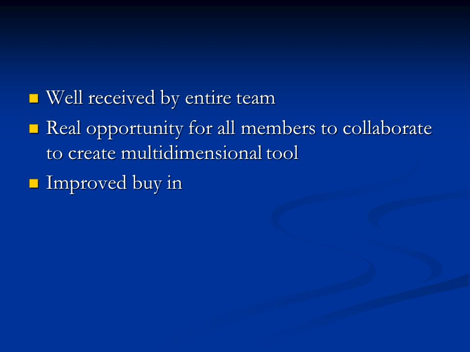 Well received by entire team Well received by entire team Real opportunity for all members to collaborate to create multidimensional tool Real opportunity for all members to collaborate to create multidimensional tool Improved buy in Improved buy in