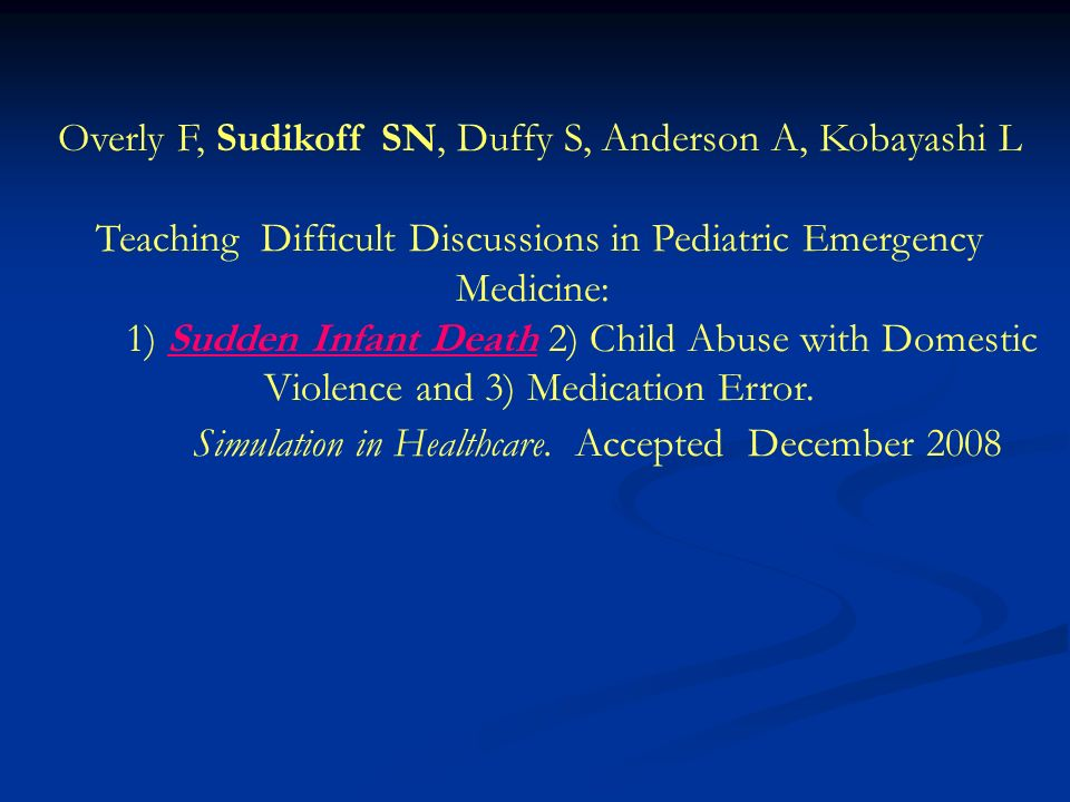 Overly F, Sudikoff SN, Duffy S, Anderson A, Kobayashi L Teaching Difficult Discussions in Pediatric Emergency Medicine: 1) Sudden Infant Death 2) Child Abuse with Domestic Violence and 3) Medication Error.