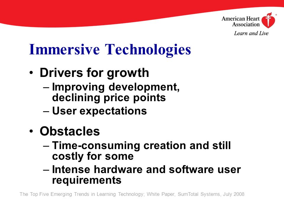 Immersive Technologies Drivers for growth –Improving development, declining price points –User expectations Obstacles –Time-consuming creation and still costly for some –Intense hardware and software user requirements The Top Five Emerging Trends in Learning Technology; White Paper, SumTotal Systems, July 2008