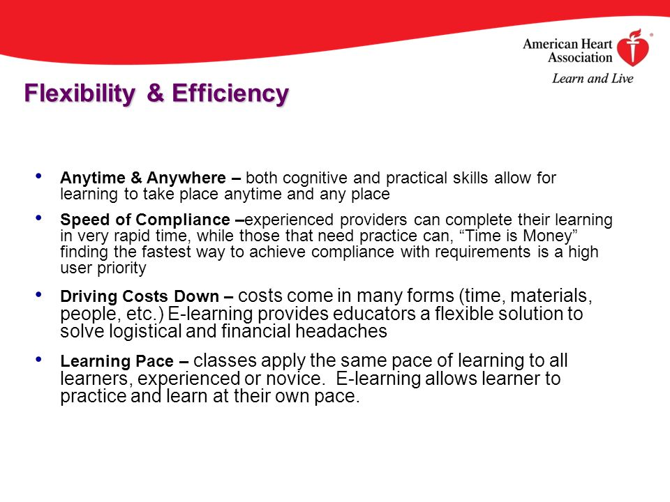 Anytime & Anywhere – both cognitive and practical skills allow for learning to take place anytime and any place Speed of Compliance –experienced providers can complete their learning in very rapid time, while those that need practice can, Time is Money finding the fastest way to achieve compliance with requirements is a high user priority Driving Costs Down – costs come in many forms (time, materials, people, etc.) E-learning provides educators a flexible solution to solve logistical and financial headaches Learning Pace – classes apply the same pace of learning to all learners, experienced or novice.