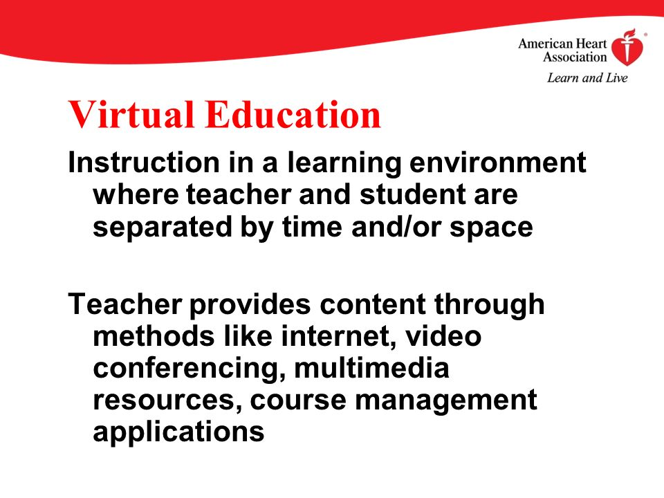 Virtual Education Instruction in a learning environment where teacher and student are separated by time and/or space Teacher provides content through methods like internet, video conferencing, multimedia resources, course management applications