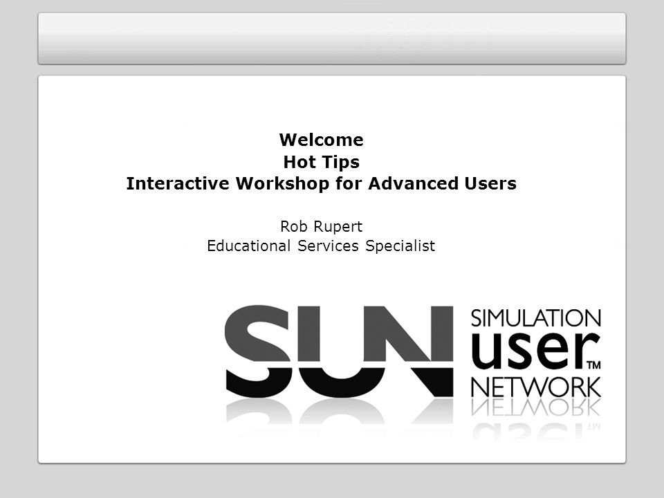 Welcome Hot Tips Interactive Workshop for Advanced Users Rob Rupert Educational Services Specialist