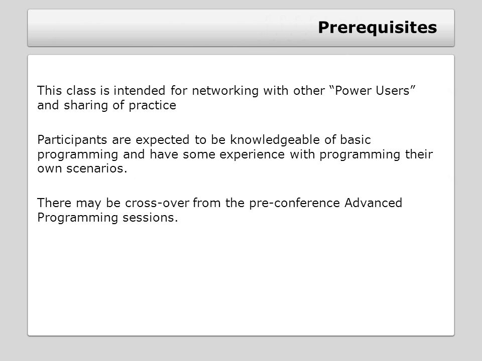 Prerequisites This class is intended for networking with other Power Users and sharing of practice Participants are expected to be knowledgeable of basic programming and have some experience with programming their own scenarios.