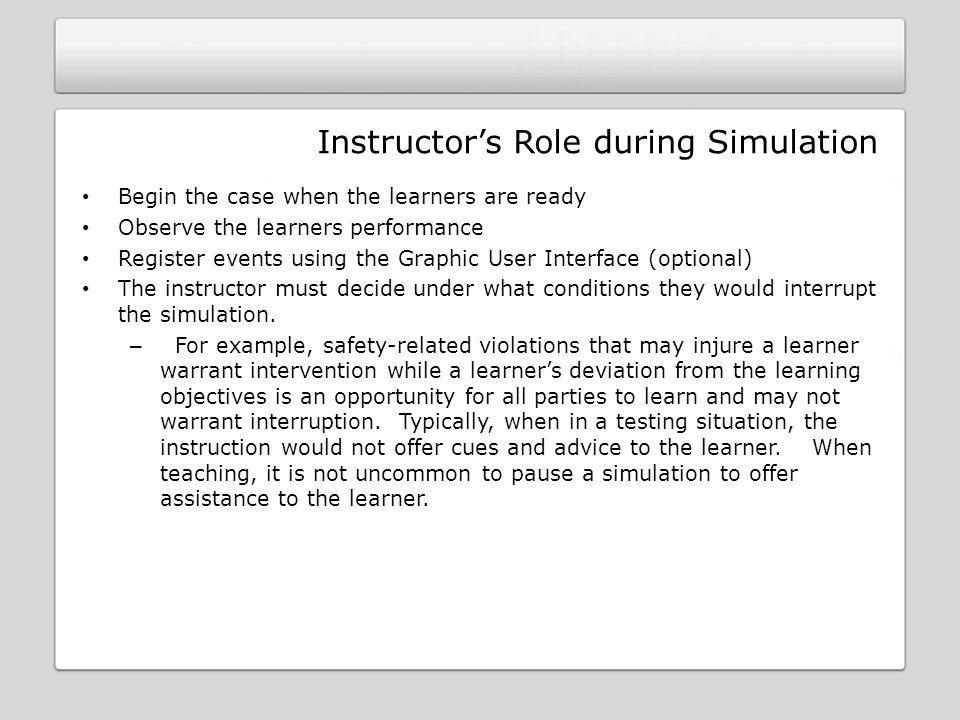 Instructors Role during Simulation Begin the case when the learners are ready Observe the learners performance Register events using the Graphic User Interface (optional) The instructor must decide under what conditions they would interrupt the simulation.