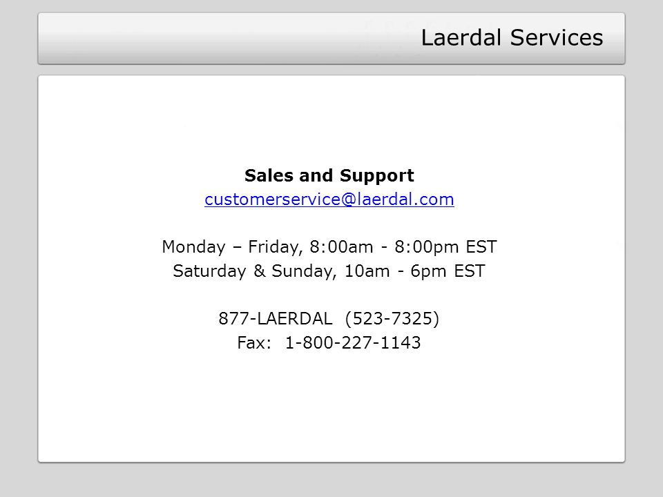 Laerdal Services Sales and Support customerservice@laerdal.com Monday – Friday, 8:00am - 8:00pm EST Saturday & Sunday, 10am - 6pm EST 877-LAERDAL (523-7325) Fax: 1-800-227-1143