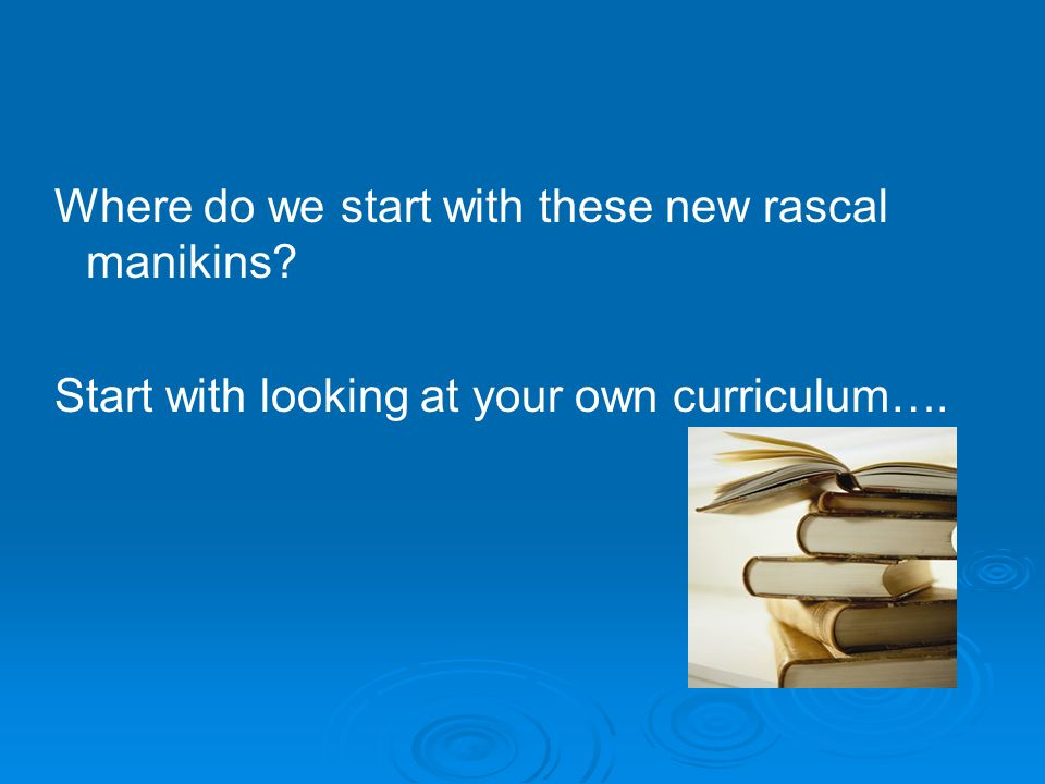 Where do we start with these new rascal manikins Start with looking at your own curriculum….