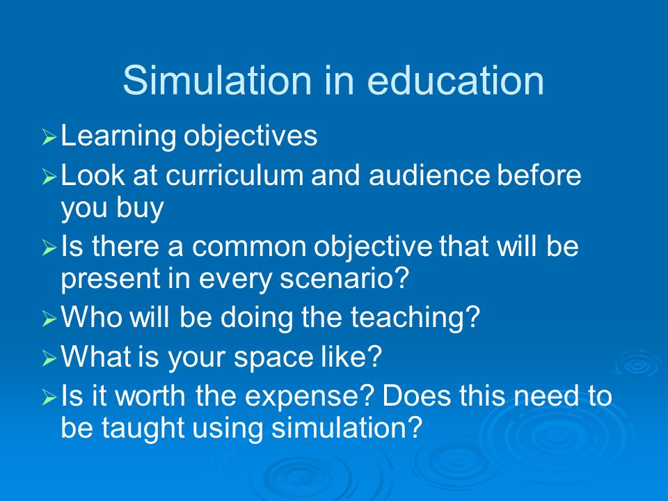 Simulation in education Learning objectives Look at curriculum and audience before you buy Is there a common objective that will be present in every scenario.