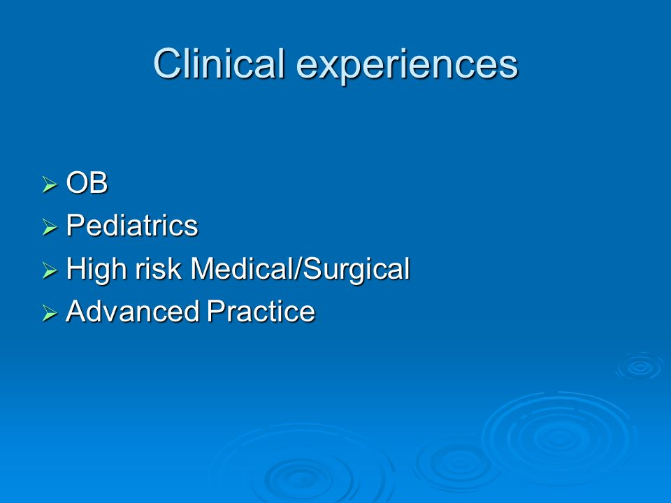 Clinical experiences OB OB Pediatrics Pediatrics High risk Medical/Surgical High risk Medical/Surgical Advanced Practice Advanced Practice