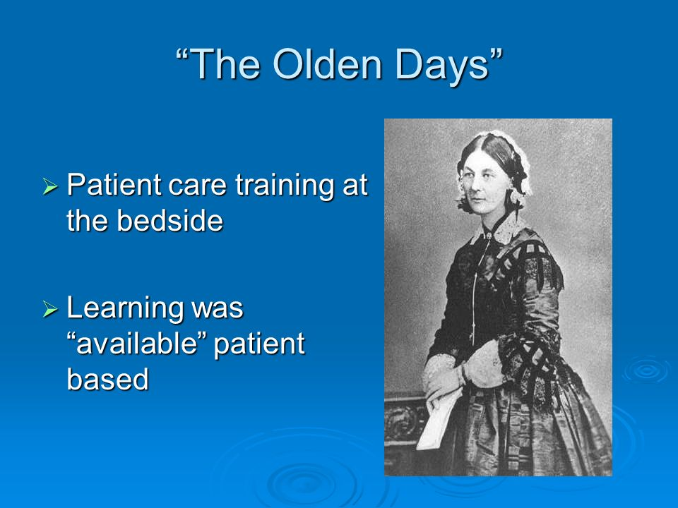 The Olden Days Patient care training at the bedside Patient care training at the bedside Learning was available patient based Learning was available patient based