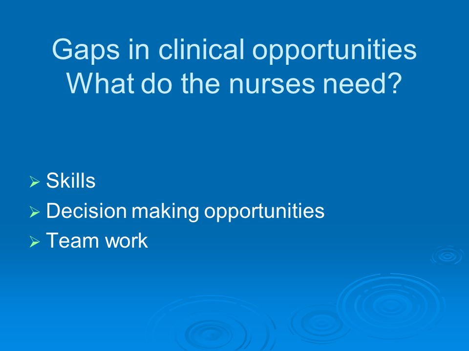 Gaps in clinical opportunities What do the nurses need.