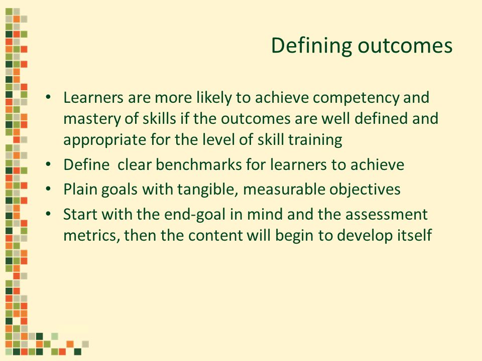Defining outcomes Learners are more likely to achieve competency and mastery of skills if the outcomes are well defined and appropriate for the level of skill training Define clear benchmarks for learners to achieve Plain goals with tangible, measurable objectives Start with the end-goal in mind and the assessment metrics, then the content will begin to develop itself