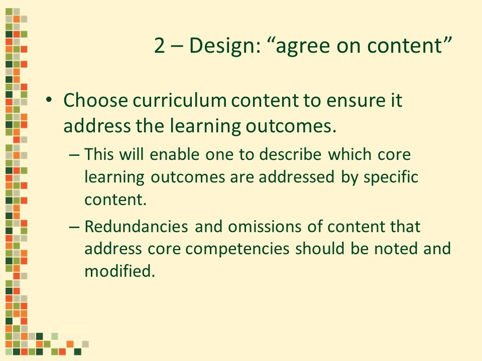 2 – Design: agree on content Choose curriculum content to ensure it address the learning outcomes.