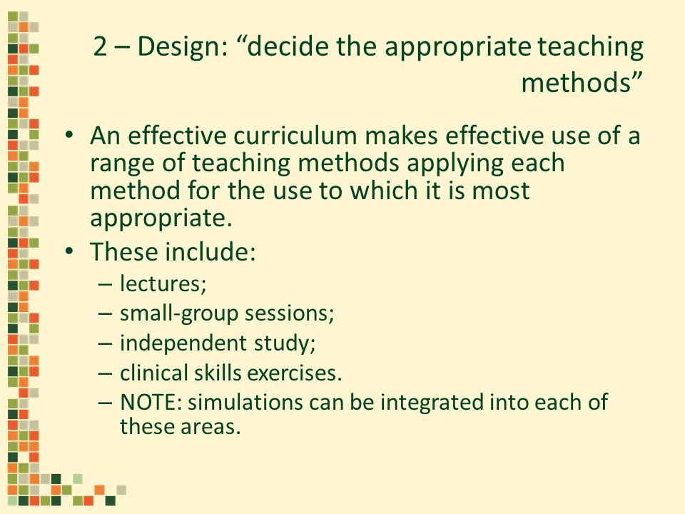 2 – Design: decide the appropriate teaching methods An effective curriculum makes effective use of a range of teaching methods applying each method for the use to which it is most appropriate.