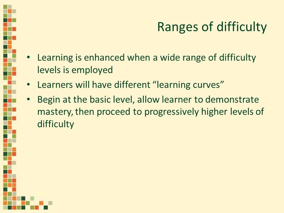 Ranges of difficulty Learning is enhanced when a wide range of difficulty levels is employed Learners will have different learning curves Begin at the basic level, allow learner to demonstrate mastery, then proceed to progressively higher levels of difficulty