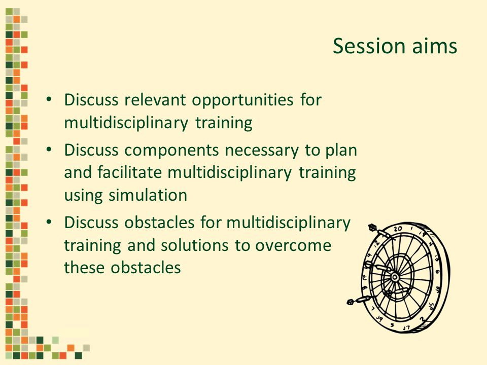 Session aims Discuss relevant opportunities for multidisciplinary training Discuss components necessary to plan and facilitate multidisciplinary training using simulation Discuss obstacles for multidisciplinary training and solutions to overcome these obstacles