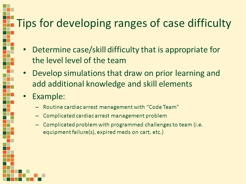 Tips for developing ranges of case difficulty Determine case/skill difficulty that is appropriate for the level level of the team Develop simulations that draw on prior learning and add additional knowledge and skill elements Example: – Routine cardiac arrest management with Code Team – Complicated cardiac arrest management problem – Complicated problem with programmed challenges to team (i.e.