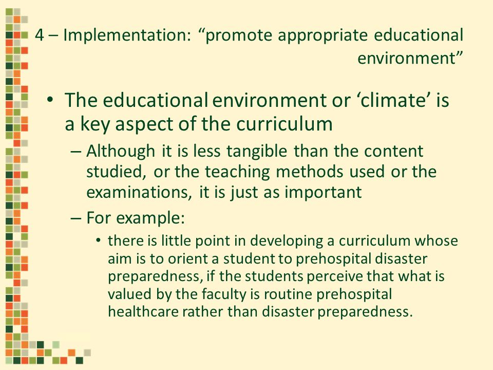 4 – Implementation: promote appropriate educational environment The educational environment or climate is a key aspect of the curriculum – Although it is less tangible than the content studied, or the teaching methods used or the examinations, it is just as important – For example: there is little point in developing a curriculum whose aim is to orient a student to prehospital disaster preparedness, if the students perceive that what is valued by the faculty is routine prehospital healthcare rather than disaster preparedness.
