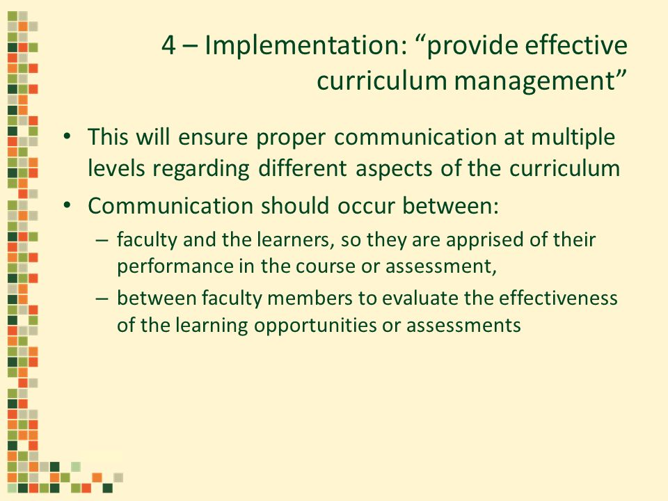 4 – Implementation: provide effective curriculum management This will ensure proper communication at multiple levels regarding different aspects of the curriculum Communication should occur between: – faculty and the learners, so they are apprised of their performance in the course or assessment, – between faculty members to evaluate the effectiveness of the learning opportunities or assessments
