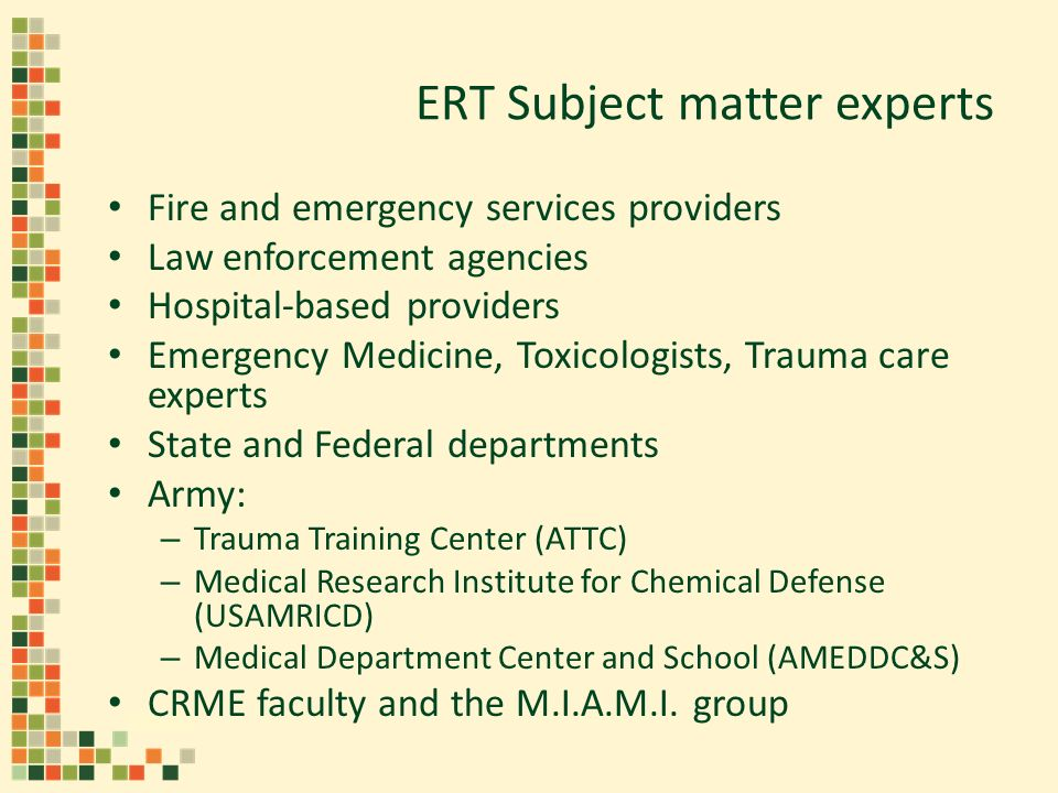 ERT Subject matter experts Fire and emergency services providers Law enforcement agencies Hospital-based providers Emergency Medicine, Toxicologists, Trauma care experts State and Federal departments Army: – Trauma Training Center (ATTC) – Medical Research Institute for Chemical Defense (USAMRICD) – Medical Department Center and School (AMEDDC&S) CRME faculty and the M.I.A.M.I.