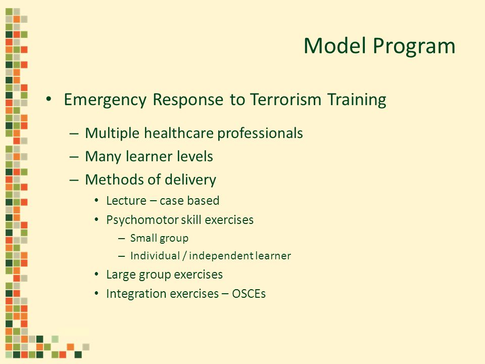 Model Program Emergency Response to Terrorism Training – Multiple healthcare professionals – Many learner levels – Methods of delivery Lecture – case based Psychomotor skill exercises – Small group – Individual / independent learner Large group exercises Integration exercises – OSCEs