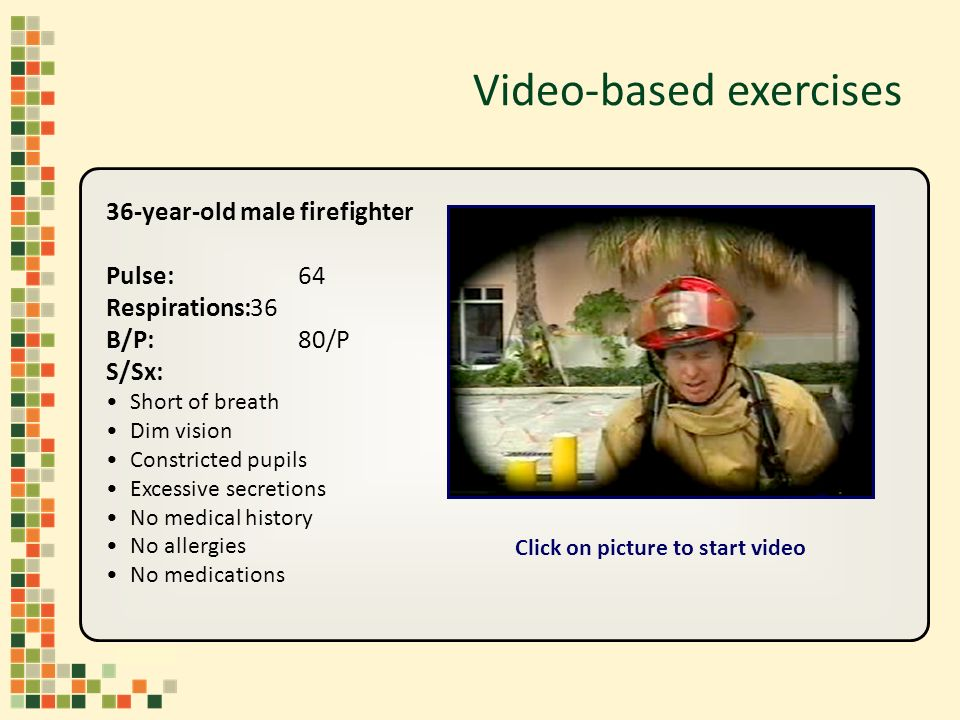 Video-based exercises 36-year-old male firefighter Pulse:64 Respirations:36 B/P:80/P S/Sx: Short of breath Dim vision Constricted pupils Excessive secretions No medical history No allergies No medications Click on picture to start video