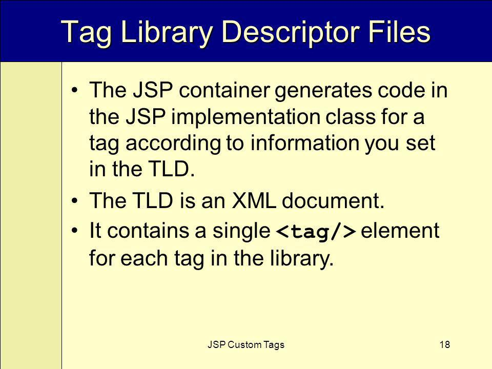 JSP Custom Tags18 Tag Library Descriptor Files The JSP container generates code in the JSP implementation class for a tag according to information you set in the TLD.