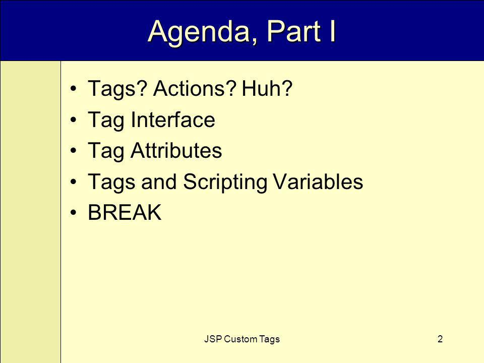 JSP Custom Tags2 Agenda, Part I Tags. Actions. Huh.