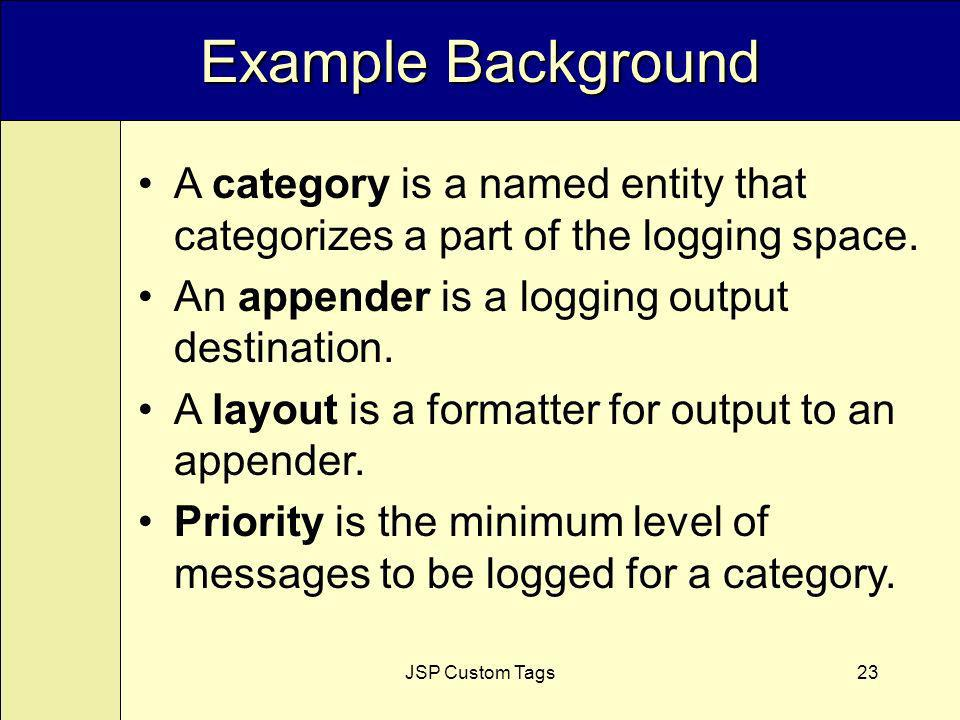 JSP Custom Tags23 Example Background A category is a named entity that categorizes a part of the logging space.
