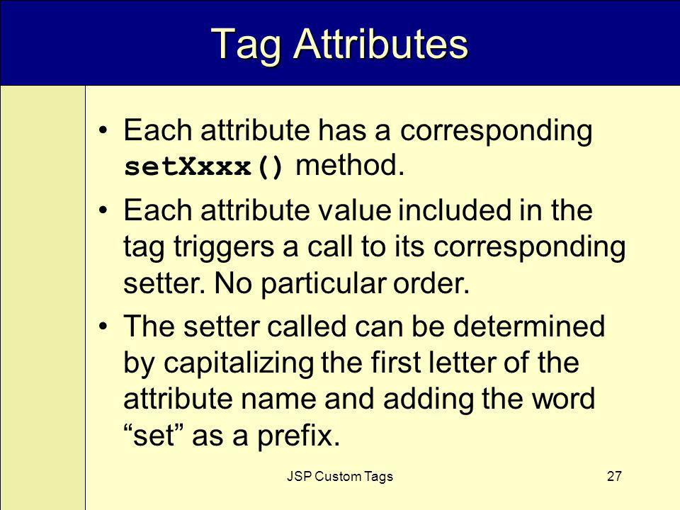 JSP Custom Tags27 Tag Attributes Each attribute has a corresponding setXxxx() method.