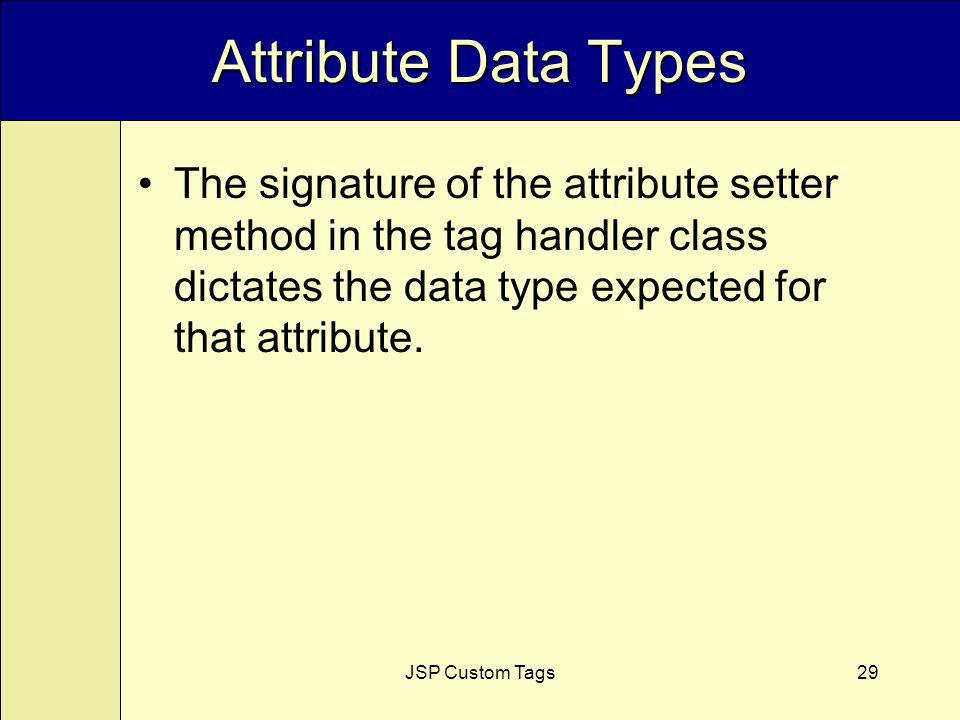 JSP Custom Tags29 Attribute Data Types The signature of the attribute setter method in the tag handler class dictates the data type expected for that attribute.