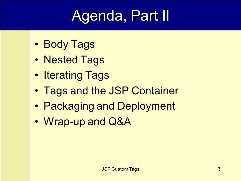 JSP Custom Tags3 Agenda, Part II Body Tags Nested Tags Iterating Tags Tags and the JSP Container Packaging and Deployment Wrap-up and Q&A