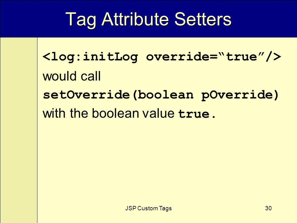 JSP Custom Tags30 would call setOverride(boolean pOverride) with the boolean value true.