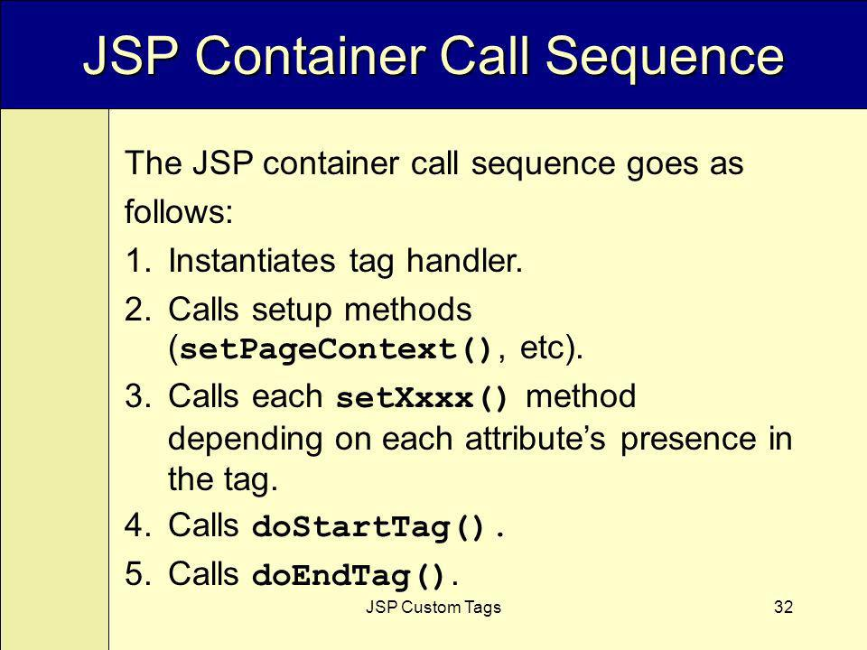 JSP Custom Tags32 JSP Container Call Sequence The JSP container call sequence goes as follows: 1.Instantiates tag handler.