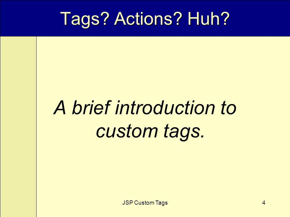JSP Custom Tags4 Tags Actions Huh A brief introduction to custom tags.